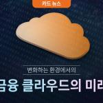 [카드뉴스] 변화하는 환경에서의 금융 클라우드 미래