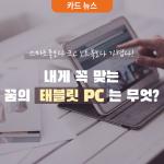 [카드 뉴스] 스마트폰보다 크고 노트북보다 가볍다! 내게 꼭 맞는 꿈의 태블릿 PC는 무엇?